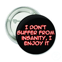I don't suffer from insanity I enjoy it